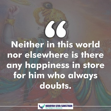 Neither in this world nor elsewhere is there any happiness in store for him who always doubts.